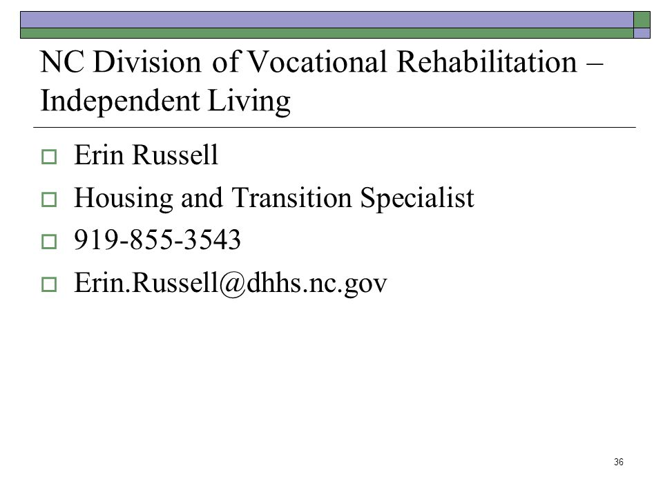NC Division of Vocational Rehabilitation – Independent Living Erin Russell Housing and Transition Specialist 919-855-3543 Erin.Russell@dhhs.nc.gov 36