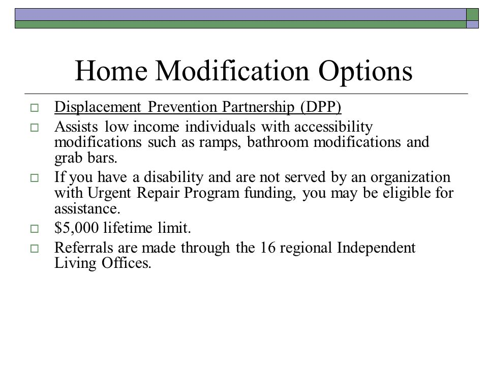 Home Modification Options Displacement Prevention Partnership (DPP) Assists low income individuals with accessibility modifications such as ramps, bat