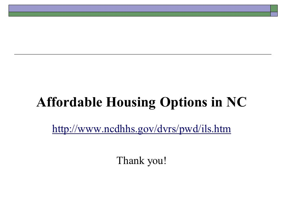 Affordable Housing Options in NC http://www.ncdhhs.gov/dvrs/pwd/ils.htm Thank you!