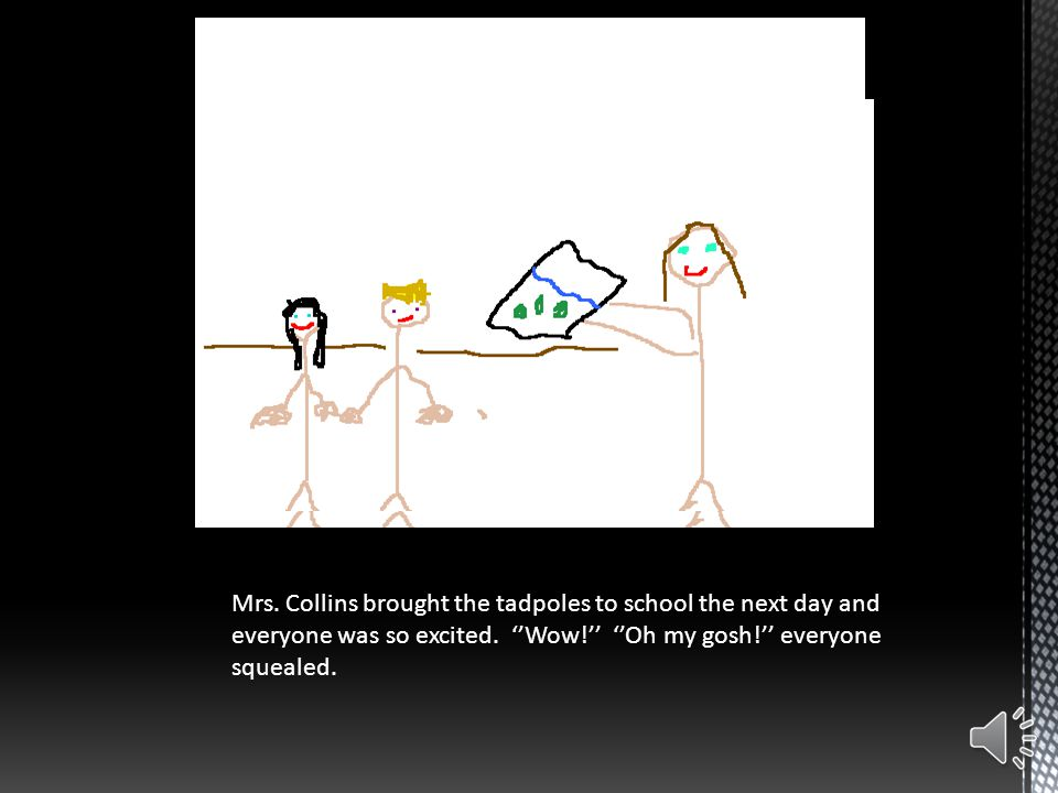 Mrs.Collins brought the tadpoles to school the next day and everyone was so excited.