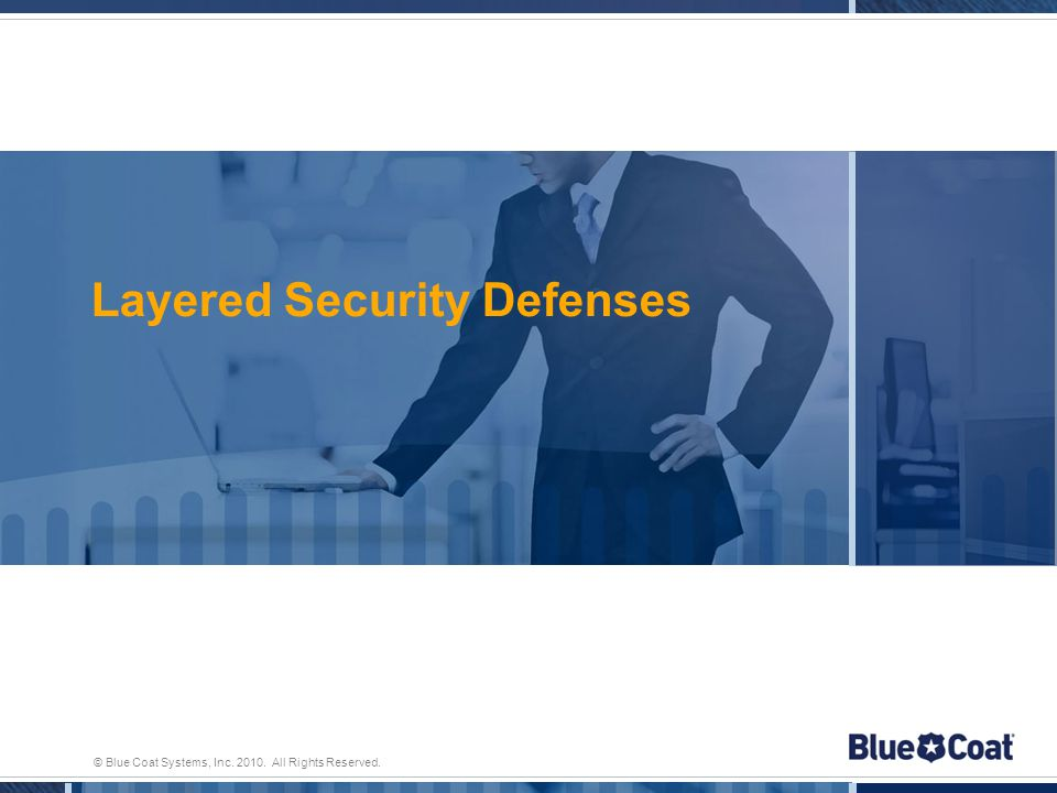 © Blue Coat Systems, Inc. 2010. All Rights Reserved. Layered Security Defenses