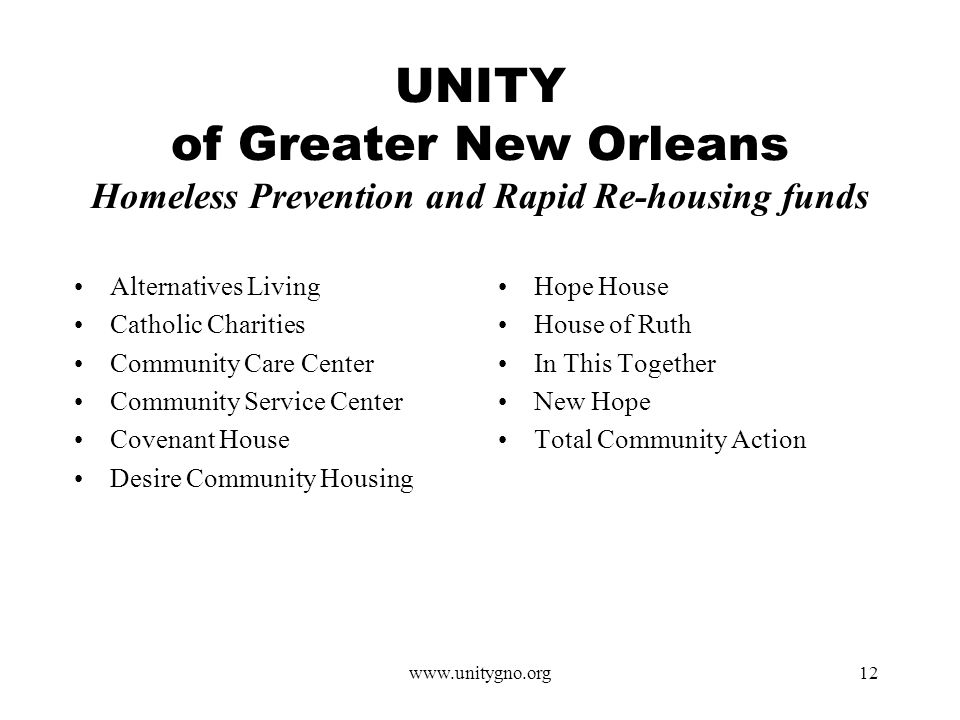 www.unitygno.org12 UNITY of Greater New Orleans Homeless Prevention and Rapid Re-housing funds Alternatives Living Catholic Charities Community Care Center Community Service Center Covenant House Desire Community Housing Hope House House of Ruth In This Together New Hope Total Community Action