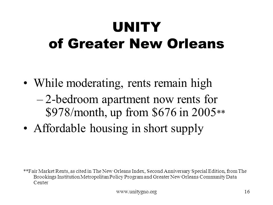 www.unitygno.org16 UNITY of Greater New Orleans While moderating, rents remain high –2-bedroom apartment now rents for $978/month, up from $676 in 2005 ** Affordable housing in short supply **Fair Market Rents, as cited in The New Orleans Index, Second Anniversary Special Edition, from The Brookings Institution Metropolitan Policy Program and Greater New Orleans Community Data Center