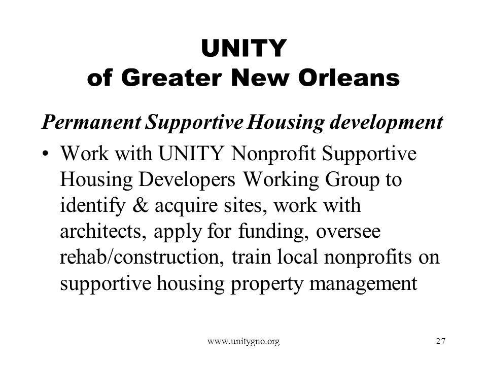 www.unitygno.org27 UNITY of Greater New Orleans Permanent Supportive Housing development Work with UNITY Nonprofit Supportive Housing Developers Working Group to identify & acquire sites, work with architects, apply for funding, oversee rehab/construction, train local nonprofits on supportive housing property management