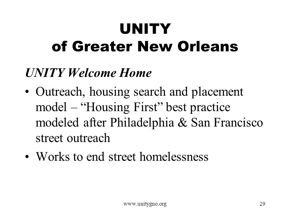 www.unitygno.org29 UNITY of Greater New Orleans UNITY Welcome Home Outreach, housing search and placement model – Housing First best practice modeled after Philadelphia & San Francisco street outreach Works to end street homelessness