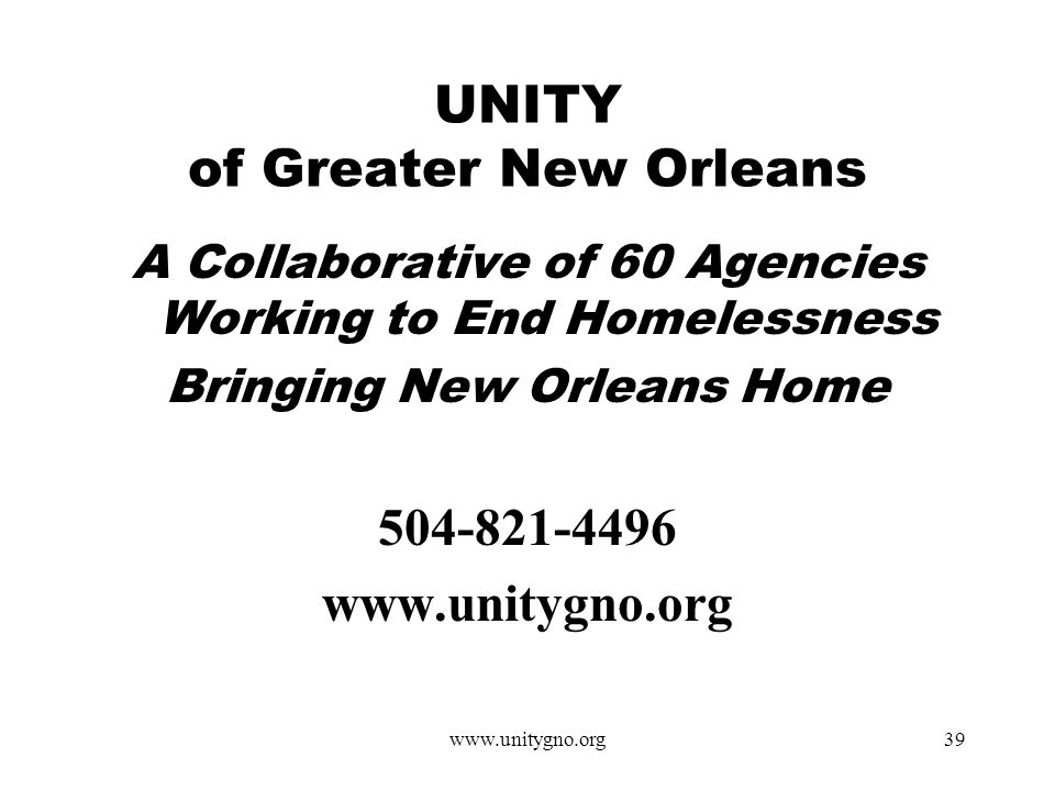 www.unitygno.org39 UNITY of Greater New Orleans A Collaborative of 60 Agencies Working to End Homelessness Bringing New Orleans Home 504-821-4496 www.unitygno.org