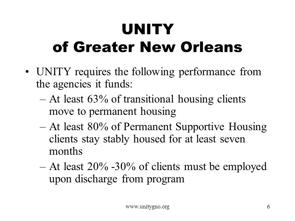 www.unitygno.org6 UNITY of Greater New Orleans UNITY requires the following performance from the agencies it funds: –At least 63% of transitional housing clients move to permanent housing –At least 80% of Permanent Supportive Housing clients stay stably housed for at least seven months –At least 20% -30% of clients must be employed upon discharge from program