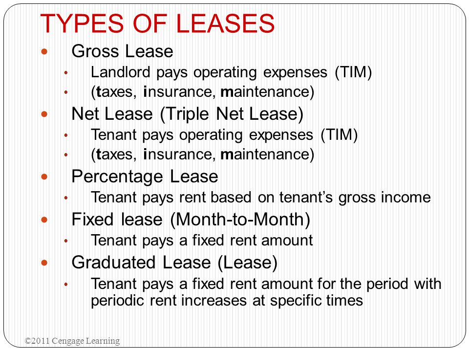TYPES OF LEASES Gross Lease Landlord pays operating expenses (TIM) (taxes, insurance, maintenance) Net Lease (Triple Net Lease) Tenant pays operating