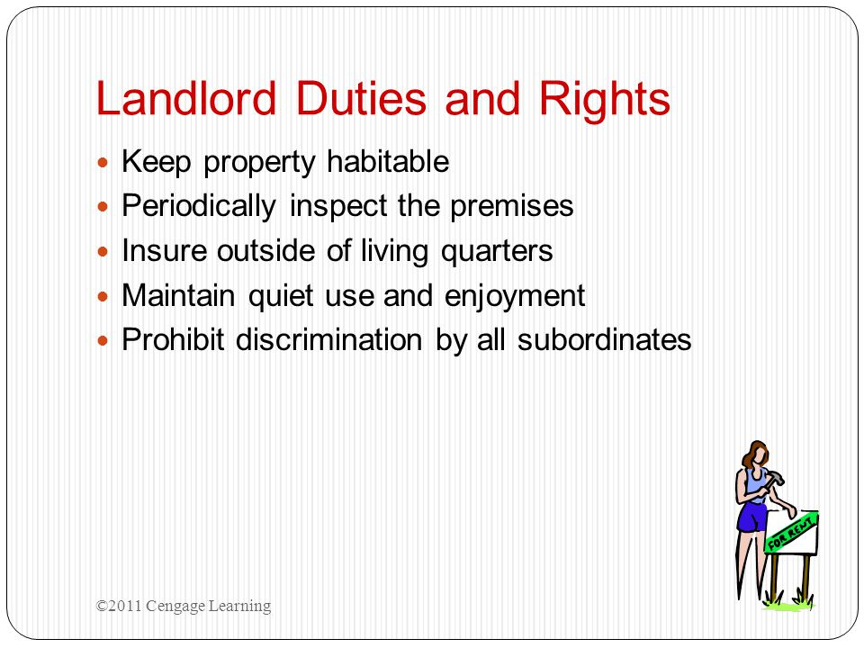 Landlord Duties and Rights Keep property habitable Periodically inspect the premises Insure outside of living quarters Maintain quiet use and enjoymen