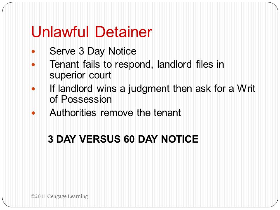 Unlawful Detainer Serve 3 Day Notice Tenant fails to respond, landlord files in superior court If landlord wins a judgment then ask for a Writ of Poss