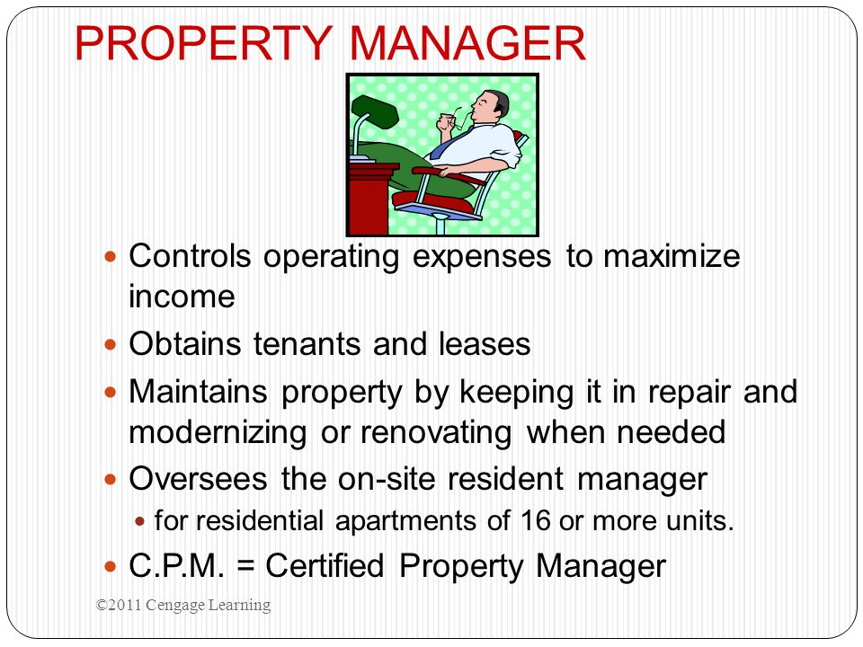PROPERTY MANAGER Controls operating expenses to maximize income Obtains tenants and leases Maintains property by keeping it in repair and modernizing