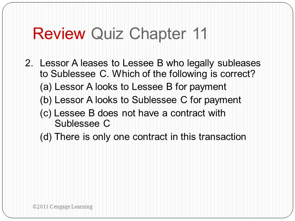 Review Quiz Chapter 11 2.Lessor A leases to Lessee B who legally subleases to Sublessee C. Which of the following is correct? (a) Lessor A looks to Le
