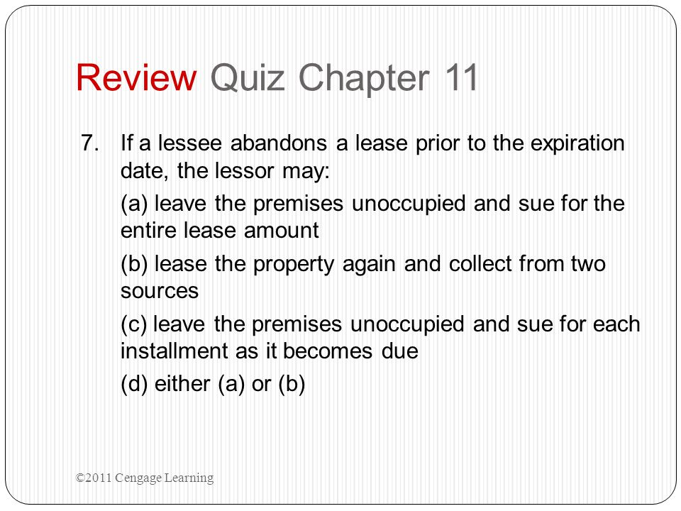 Review Quiz Chapter 11 7.If a lessee abandons a lease prior to the expiration date, the lessor may: (a) leave the premises unoccupied and sue for the