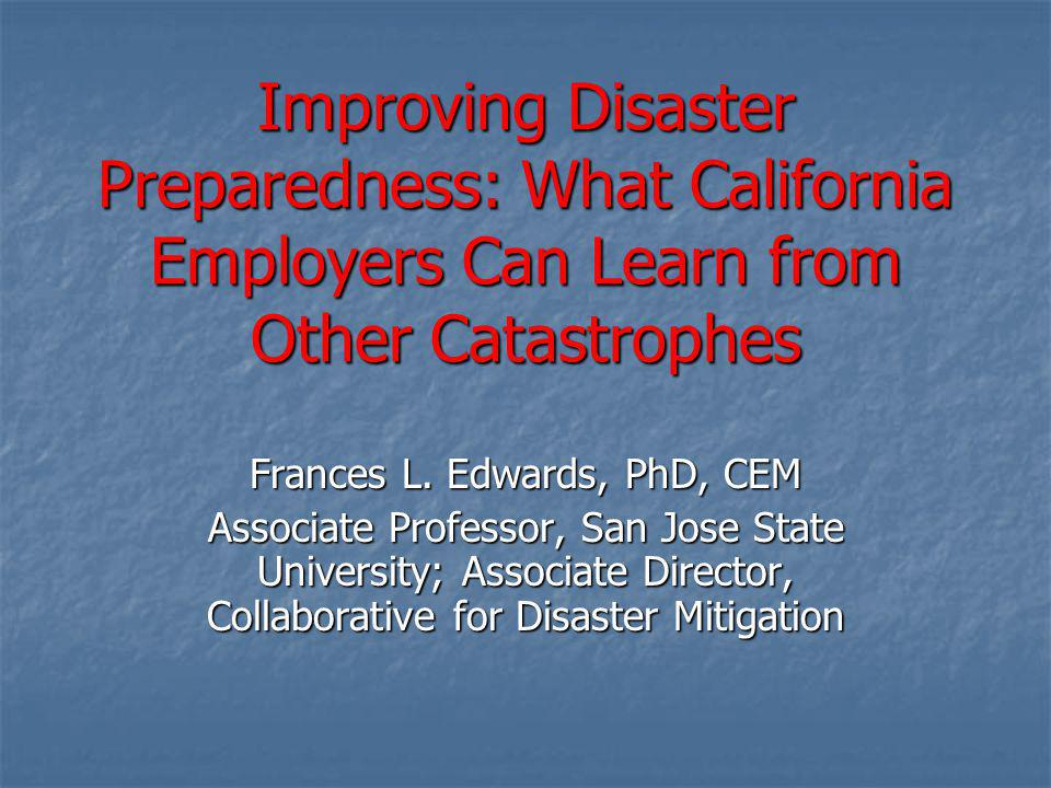 Improving Disaster Preparedness: What California Employers Can Learn from Other Catastrophes Frances L. Edwards, PhD, CEM Associate Professor, San Jos