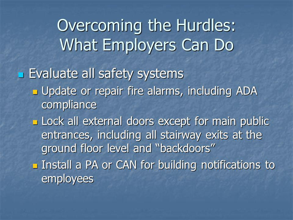 Overcoming the Hurdles: What Employers Can Do Evaluate all safety systems Evaluate all safety systems Update or repair fire alarms, including ADA comp