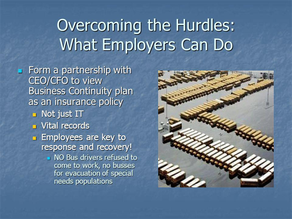 Overcoming the Hurdles: What Employers Can Do Form a partnership with CEO/CFO to view Business Continuity plan as an insurance policy Form a partnersh
