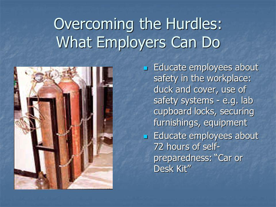 Overcoming the Hurdles: What Employers Can Do Educate employees about safety in the workplace: duck and cover, use of safety systems - e.g. lab cupboa
