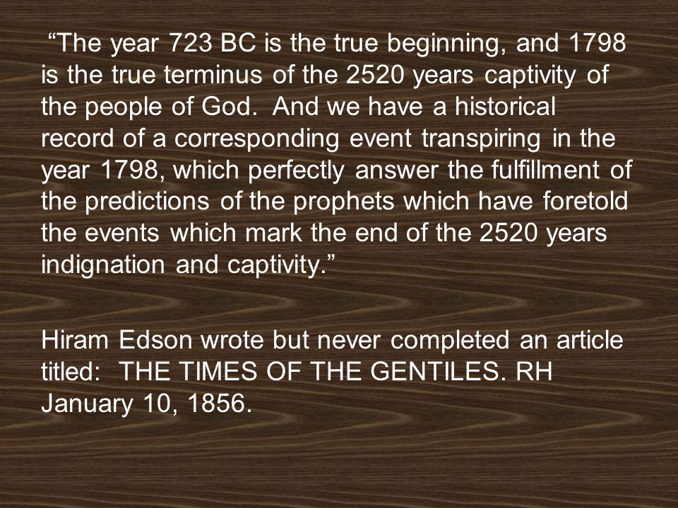 The year 723 BC is the true beginning, and 1798 is the true terminus of the 2520 years captivity of the people of God. And we have a historical record