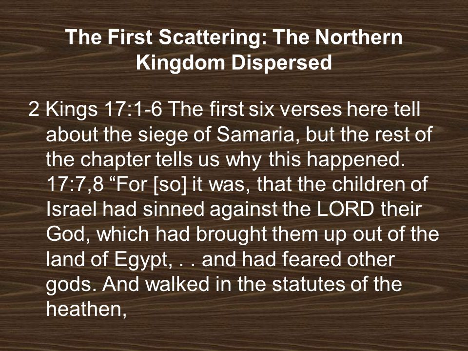 2 Kings 17:1-6 The first six verses here tell about the siege of Samaria, but the rest of the chapter tells us why this happened. 17:7,8 For [so] it w
