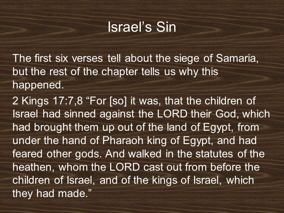 Israels Sin The first six verses tell about the siege of Samaria, but the rest of the chapter tells us why this happened. 2 Kings 17:7,8 For [so] it w