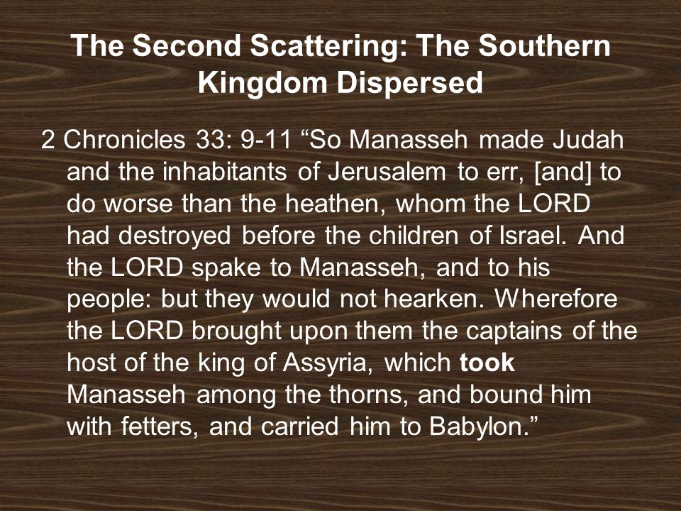 The Second Scattering: The Southern Kingdom Dispersed 2 Chronicles 33: 9-11 So Manasseh made Judah and the inhabitants of Jerusalem to err, [and] to d