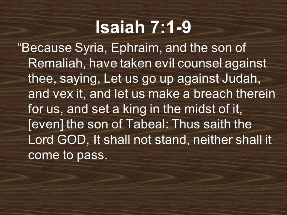 Isaiah 7:1-9 Because Syria, Ephraim, and the son of Remaliah, have taken evil counsel against thee, saying, Let us go up against Judah, and vex it, an