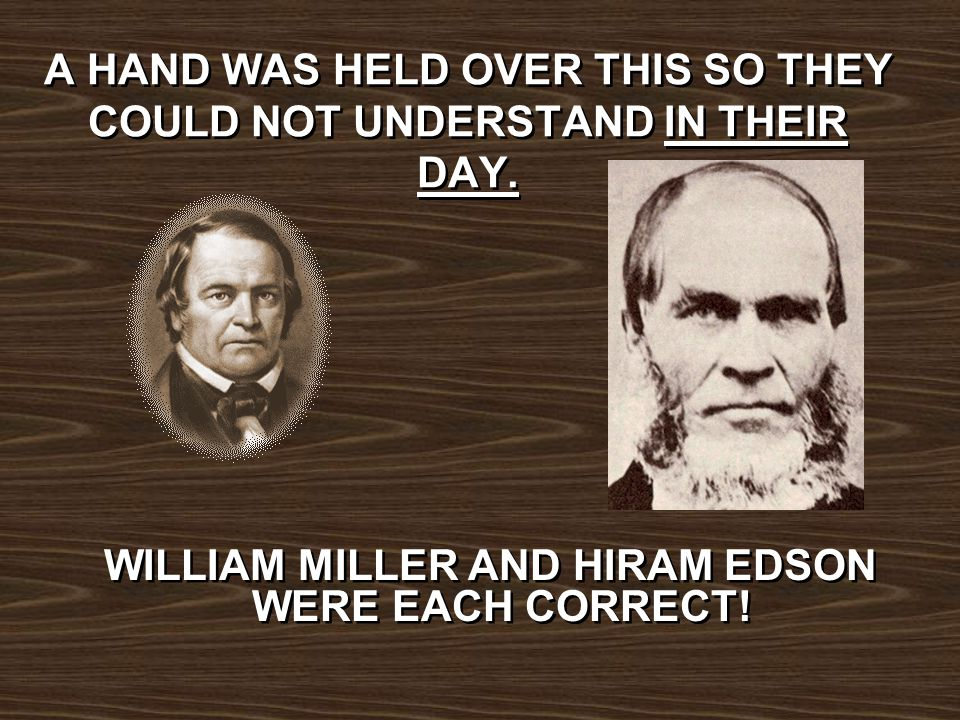 A HAND WAS HELD OVER THIS SO THEY COULD NOT UNDERSTAND IN THEIR DAY. WILLIAM MILLER AND HIRAM EDSON WERE EACH CORRECT!