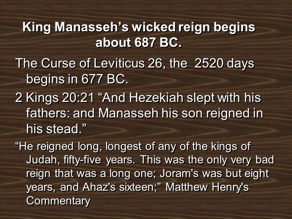 King Manassehs wicked reign begins about 687 BC. The Curse of Leviticus 26, the 2520 days begins in 677 BC. 2 Kings 20:21 And Hezekiah slept with his