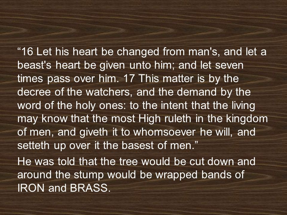 16 Let his heart be changed from man's, and let a beast's heart be given unto him; and let seven times pass over him. 17 This matter is by the decree