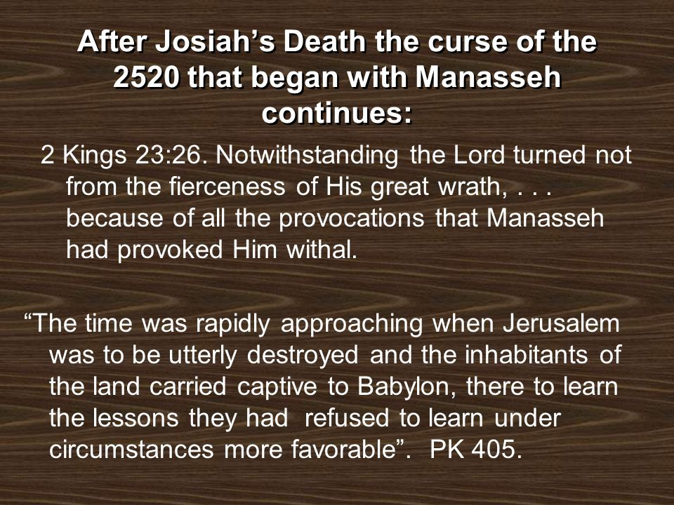 After Josiahs Death the curse of the 2520 that began with Manasseh continues: 2 Kings 23:26. Notwithstanding the Lord turned not from the fierceness o