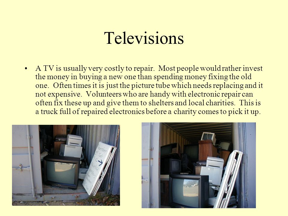 Televisions A TV is usually very costly to repair.