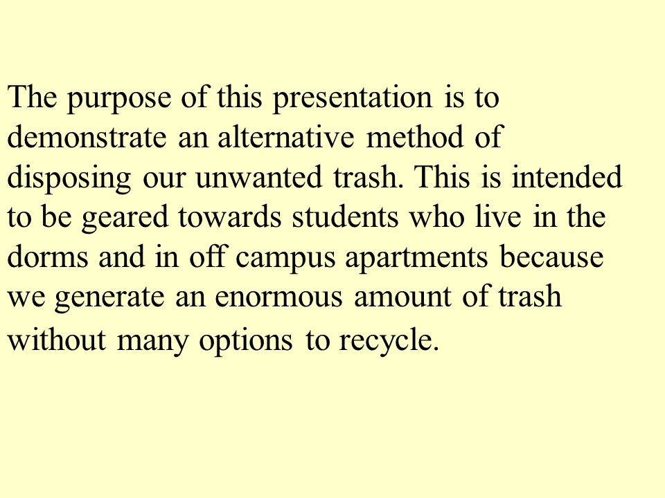 The purpose of this presentation is to demonstrate an alternative method of disposing our unwanted trash.