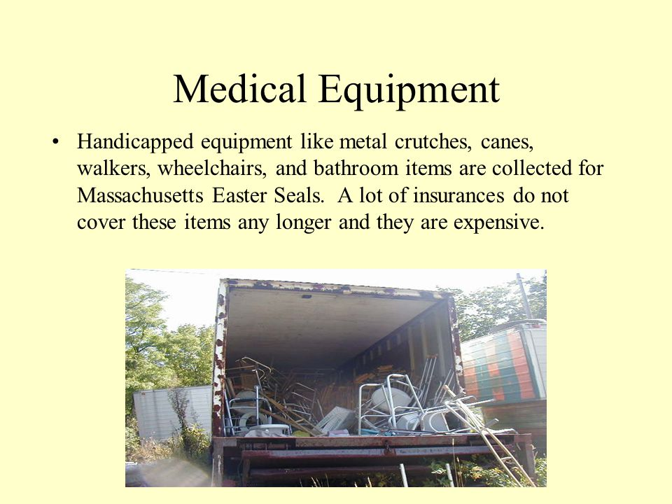 Medical Equipment Handicapped equipment like metal crutches, canes, walkers, wheelchairs, and bathroom items are collected for Massachusetts Easter Seals.