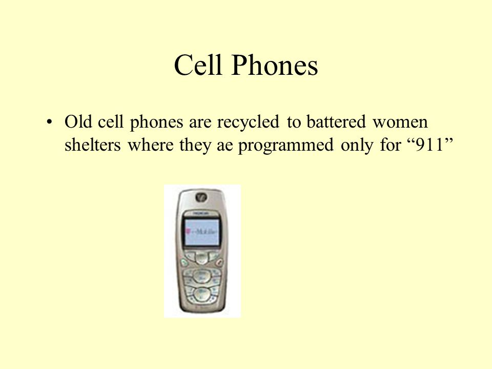 Cell Phones Old cell phones are recycled to battered women shelters where they ae programmed only for 911