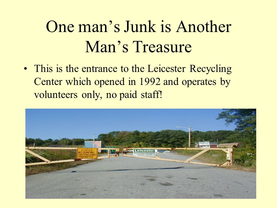 One mans Junk is Another Mans Treasure This is the entrance to the Leicester Recycling Center which opened in 1992 and operates by volunteers only, no paid staff!