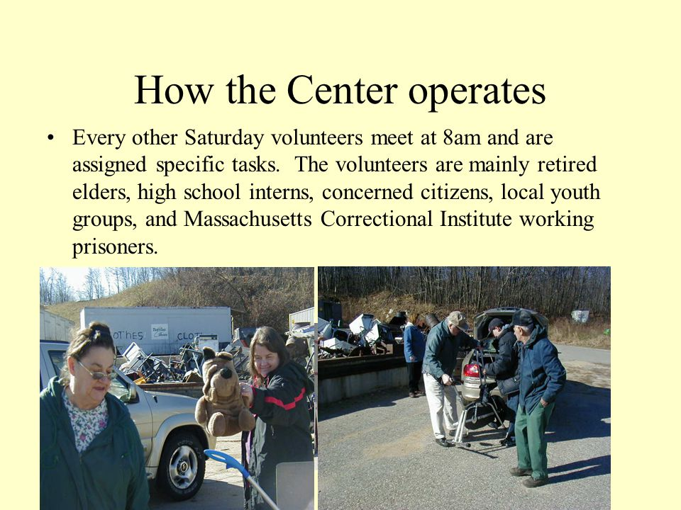 How the Center operates Every other Saturday volunteers meet at 8am and are assigned specific tasks.
