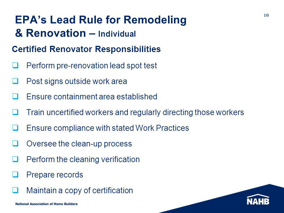 EPAs Lead Rule for Remodeling & Renovation – Individual 10 Certified Renovator Responsibilities Perform pre-renovation lead spot test Post signs outsi