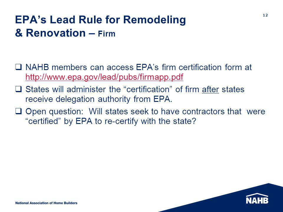 EPAs Lead Rule for Remodeling & Renovation – Firm NAHB members can access EPAs firm certification form at http://www.epa.gov/lead/pubs/firmapp.pdf http://www.epa.gov/lead/pubs/firmapp.pdf States will administer the certification of firm after states receive delegation authority from EPA.