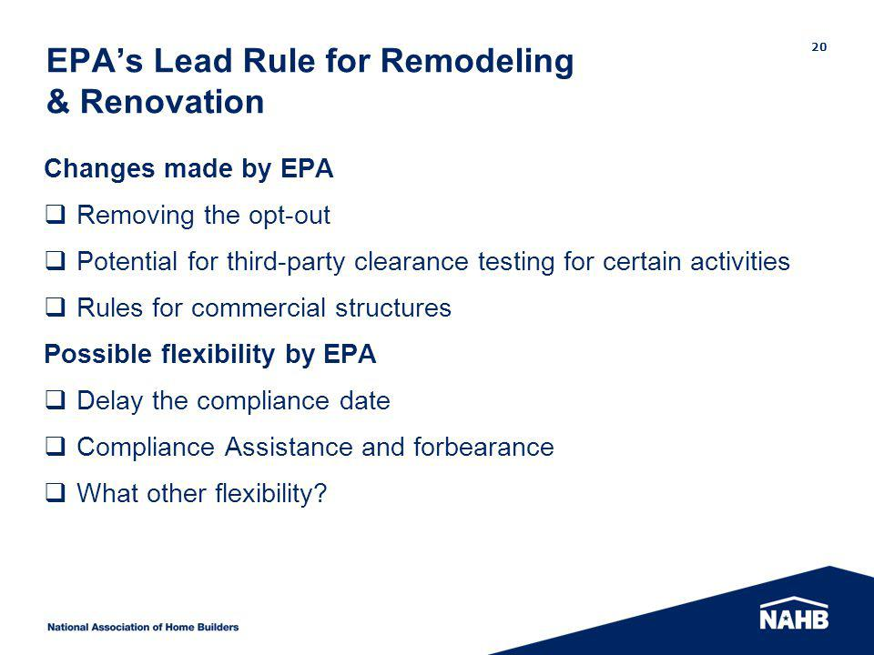 EPAs Lead Rule for Remodeling & Renovation Changes made by EPA Removing the opt-out Potential for third-party clearance testing for certain activities Rules for commercial structures Possible flexibility by EPA Delay the compliance date Compliance Assistance and forbearance What other flexibility.