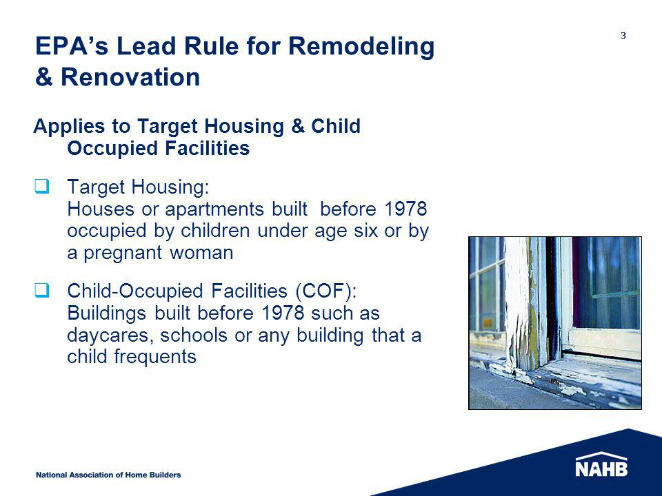 EPAs Lead Rule for Remodeling & Renovation Applies to Target Housing & Child Occupied Facilities Target Housing: Houses or apartments built before 1978 occupied by children under age six or by a pregnant woman Child-Occupied Facilities (COF): Buildings built before 1978 such as daycares, schools or any building that a child frequents 3