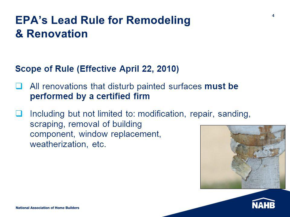 EPAs Lead Rule for Remodeling & Renovation Scope of Rule (Effective April 22, 2010) All renovations that disturb painted surfaces must be performed by