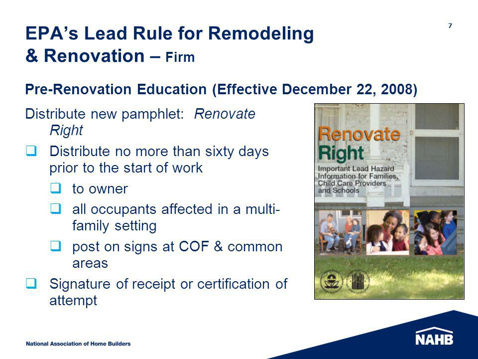 EPAs Lead Rule for Remodeling & Renovation – Firm Distribute new pamphlet: Renovate Right Distribute no more than sixty days prior to the start of work to owner all occupants affected in a multi- family setting post on signs at COF & common areas Signature of receipt or certification of attempt 7 Pre-Renovation Education (Effective December 22, 2008)