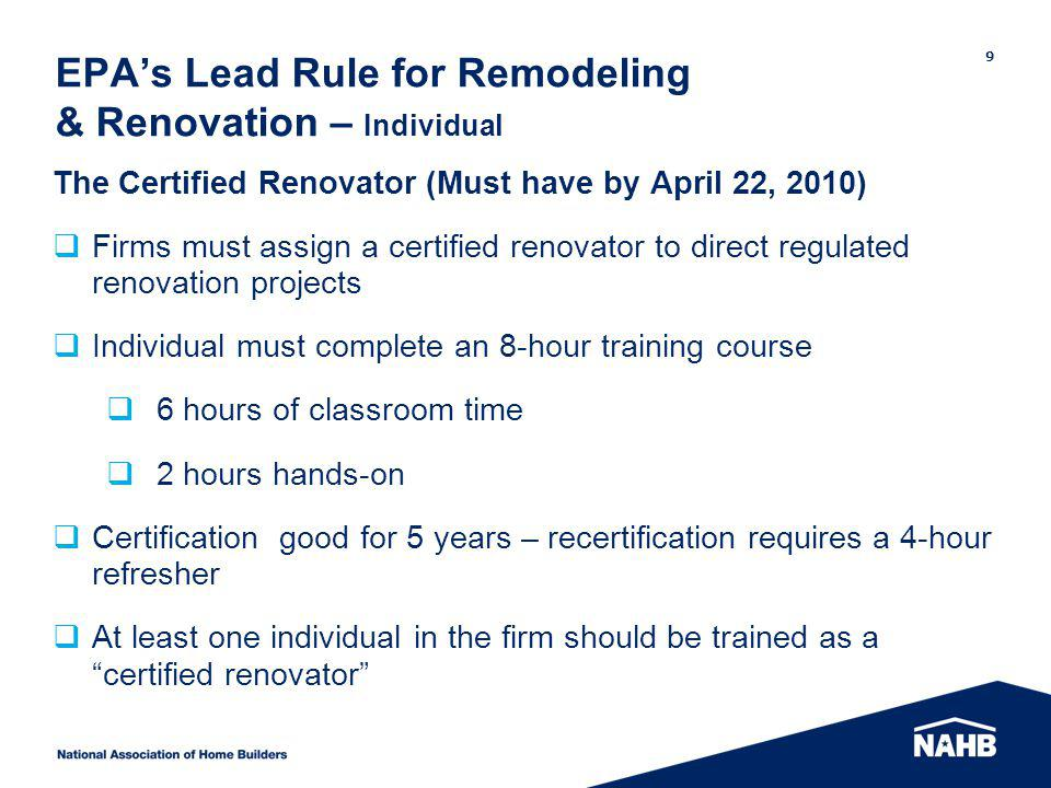 EPAs Lead Rule for Remodeling & Renovation – Individual The Certified Renovator (Must have by April 22, 2010) Firms must assign a certified renovator
