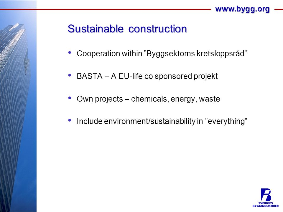 www.bygg.org Sustainable construction Cooperation within Byggsektorns kretsloppsråd BASTA – A EU-life co sponsored projekt Own projects – chemicals, energy, waste Include environment/sustainability in everything