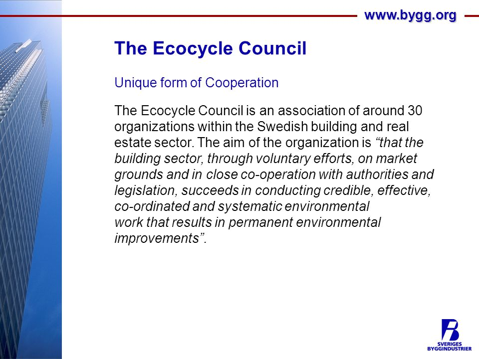 www.bygg.org The Ecocycle Council Unique form of Cooperation The Ecocycle Council is an association of around 30 organizations within the Swedish building and real estate sector.