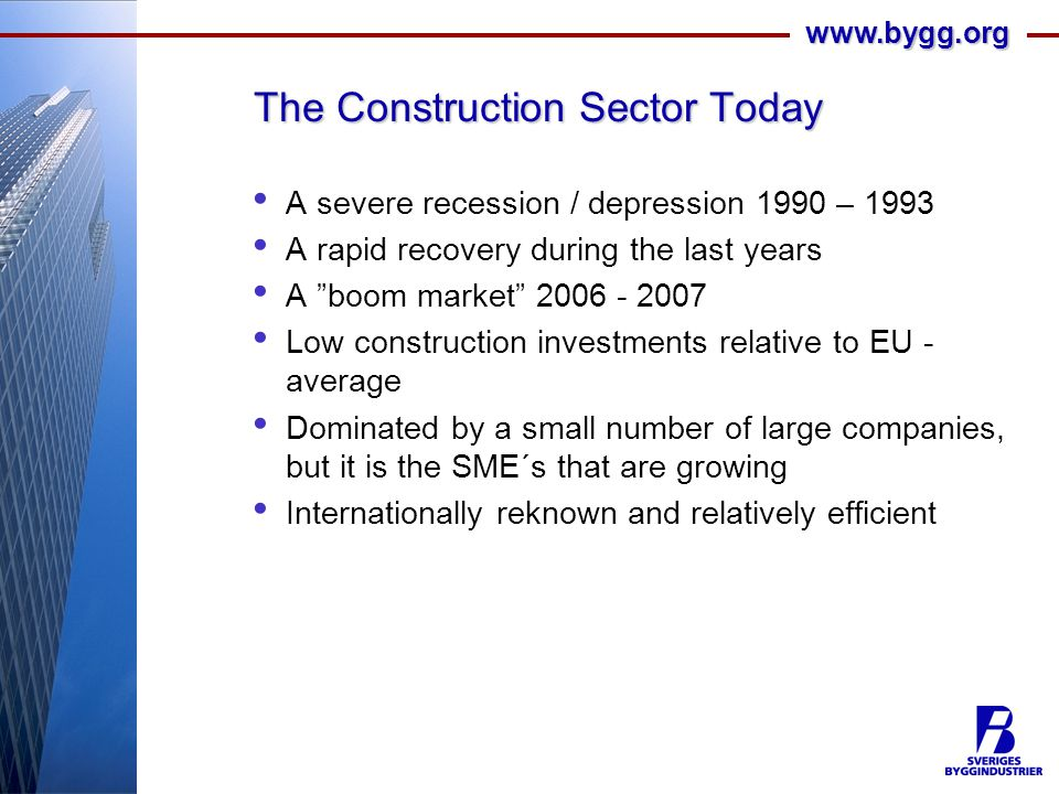 www.bygg.org The Construction Sector Today A severe recession / depression 1990 – 1993 A rapid recovery during the last years A boom market 2006 - 2007 Low construction investments relative to EU - average Dominated by a small number of large companies, but it is the SME´s that are growing Internationally reknown and relatively efficient