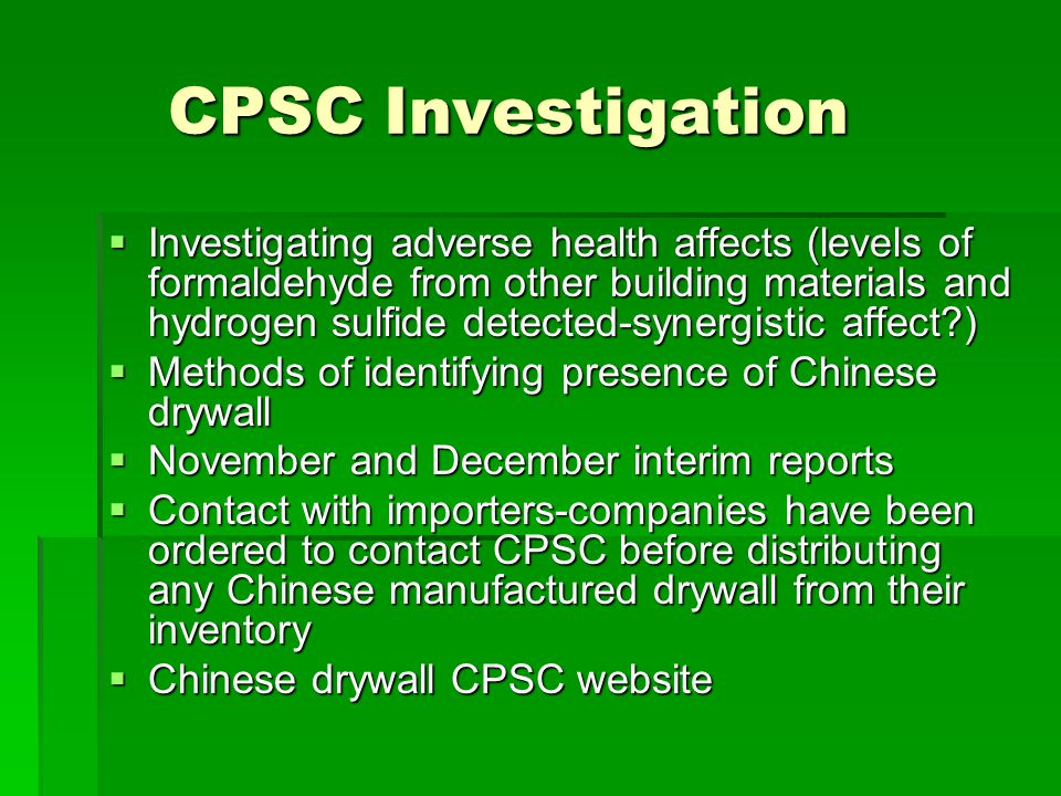 CPSC Investigation Investigating adverse health affects (levels of formaldehyde from other building materials and hydrogen sulfide detected-synergistic affect ) Investigating adverse health affects (levels of formaldehyde from other building materials and hydrogen sulfide detected-synergistic affect ) Methods of identifying presence of Chinese drywall Methods of identifying presence of Chinese drywall November and December interim reports November and December interim reports Contact with importers-companies have been ordered to contact CPSC before distributing any Chinese manufactured drywall from their inventory Contact with importers-companies have been ordered to contact CPSC before distributing any Chinese manufactured drywall from their inventory Chinese drywall CPSC website Chinese drywall CPSC website