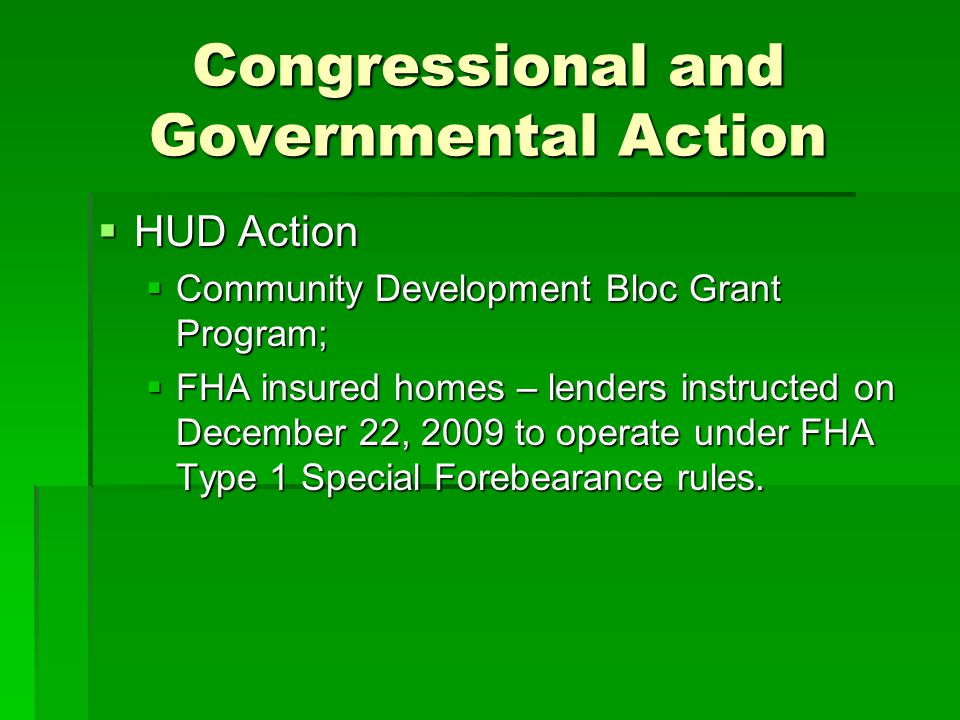 Congressional and Governmental Action HUD Action HUD Action Community Development Bloc Grant Program; Community Development Bloc Grant Program; FHA insured homes – lenders instructed on December 22, 2009 to operate under FHA Type 1 Special Forebearance rules.