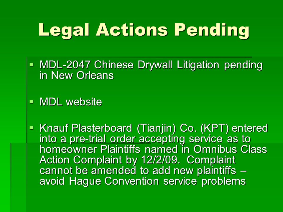 Legal Actions Pending MDL-2047 Chinese Drywall Litigation pending in New Orleans MDL-2047 Chinese Drywall Litigation pending in New Orleans MDL website MDL website Knauf Plasterboard (Tianjin) Co.