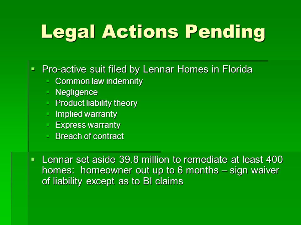 Legal Actions Pending Pro-active suit filed by Lennar Homes in Florida Pro-active suit filed by Lennar Homes in Florida Common law indemnity Common law indemnity Negligence Negligence Product liability theory Product liability theory Implied warranty Implied warranty Express warranty Express warranty Breach of contract Breach of contract Lennar set aside 39.8 million to remediate at least 400 homes: homeowner out up to 6 months – sign waiver of liability except as to BI claims Lennar set aside 39.8 million to remediate at least 400 homes: homeowner out up to 6 months – sign waiver of liability except as to BI claims